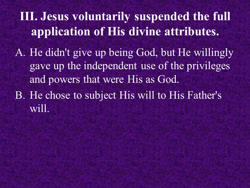 III. Jesus voluntarily suspended the full application of His divine attributes. A.He didn't give up being God, but He willingly gave up the independen