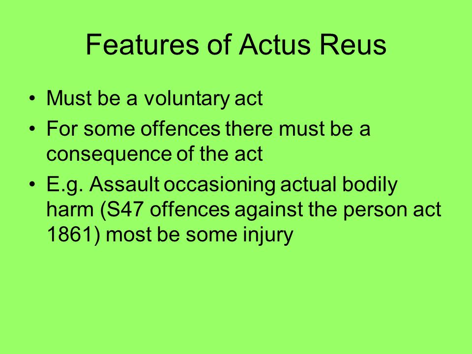 Features of Actus Reus Must be a voluntary act For some offences there must be a consequence of the act E.g. Assault occasioning actual bodily harm (S