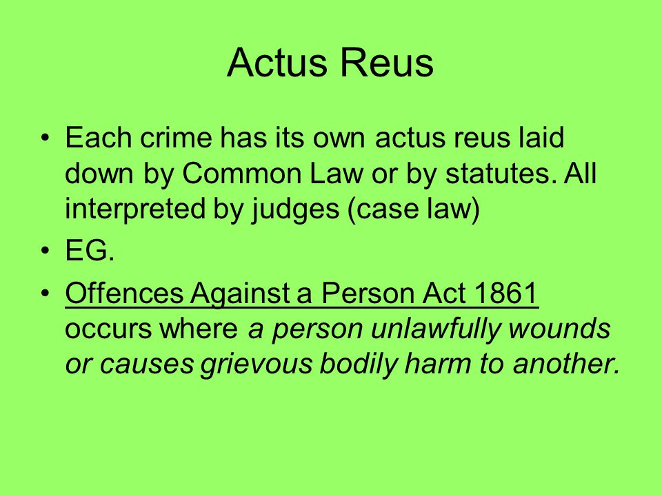 Actus Reus Each crime has its own actus reus laid down by Common Law or by statutes. All interpreted by judges (case law) EG. Offences Against a Perso