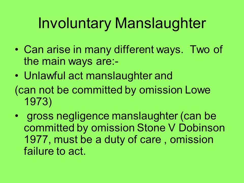 Involuntary Manslaughter Can arise in many different ways. Two of the main ways are:- Unlawful act manslaughter and (can not be committed by omission
