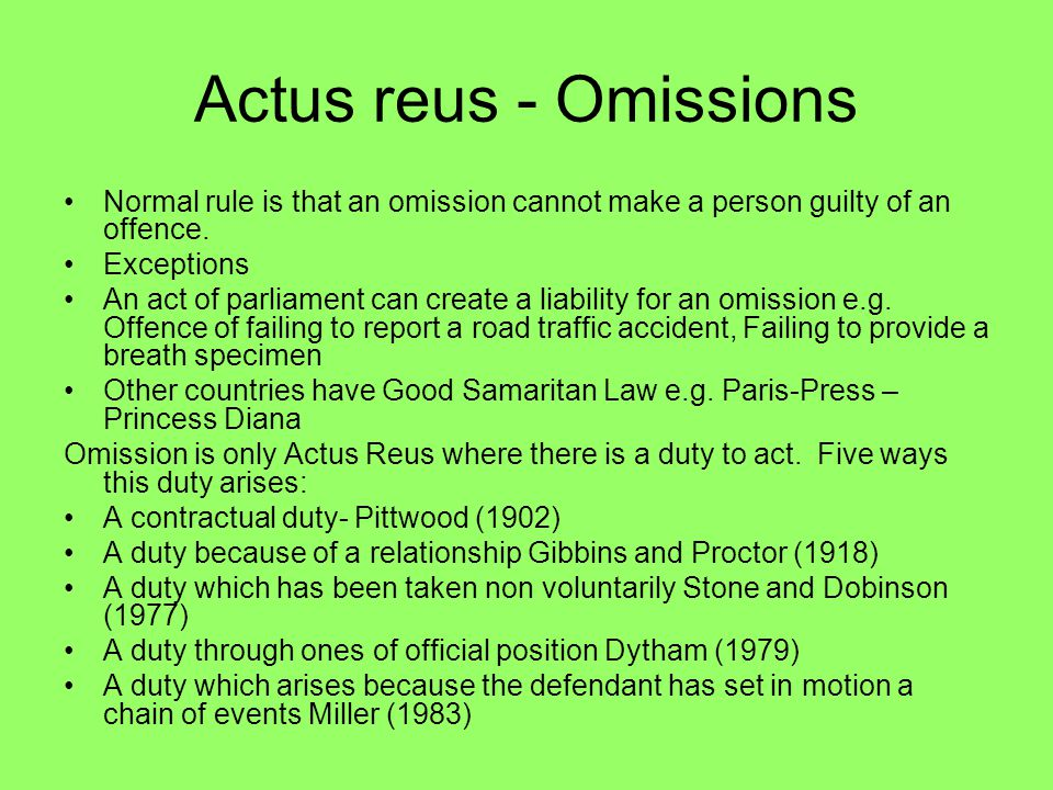 Actus reus - Omissions Normal rule is that an omission cannot make a person guilty of an offence. Exceptions An act of parliament can create a liabili
