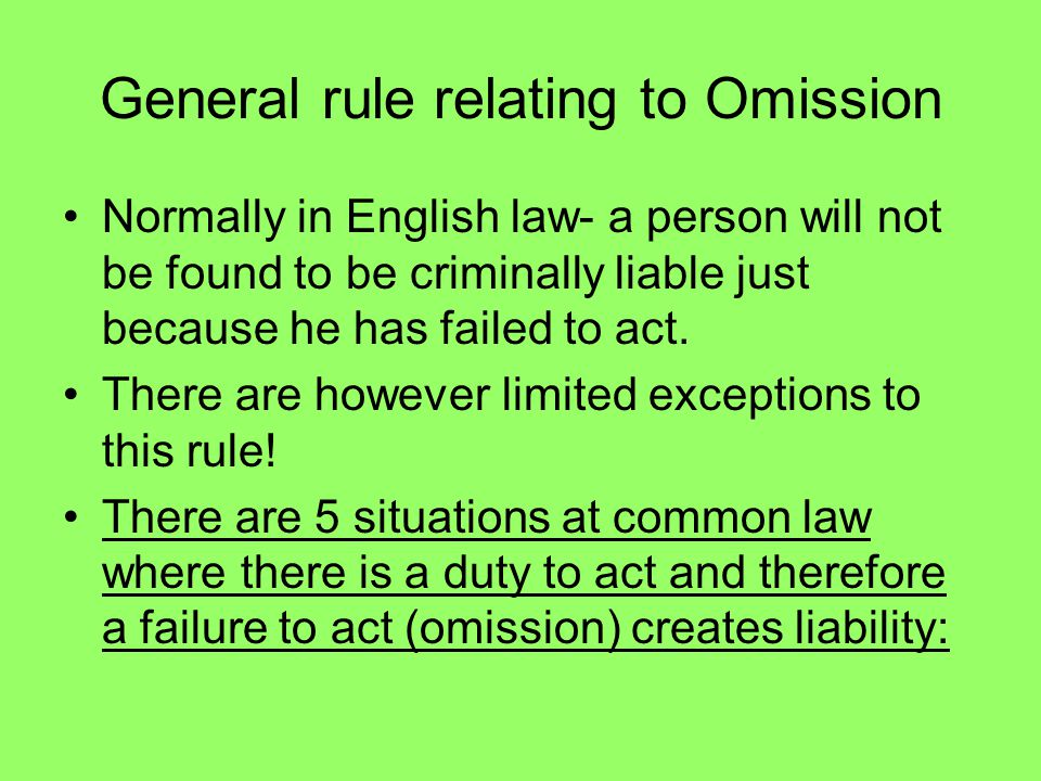 General rule relating to Omission Normally in English law- a person will not be found to be criminally liable just because he has failed to act. There