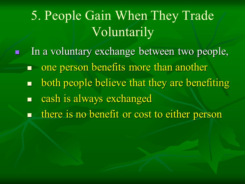 5. People Gain When They Trade Voluntarily In a voluntary exchange between two people, In a voluntary exchange between two people, one person benefits