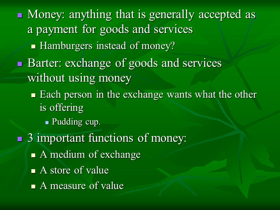 Money: anything that is generally accepted as a payment for goods and services Money: anything that is generally accepted as a payment for goods and s