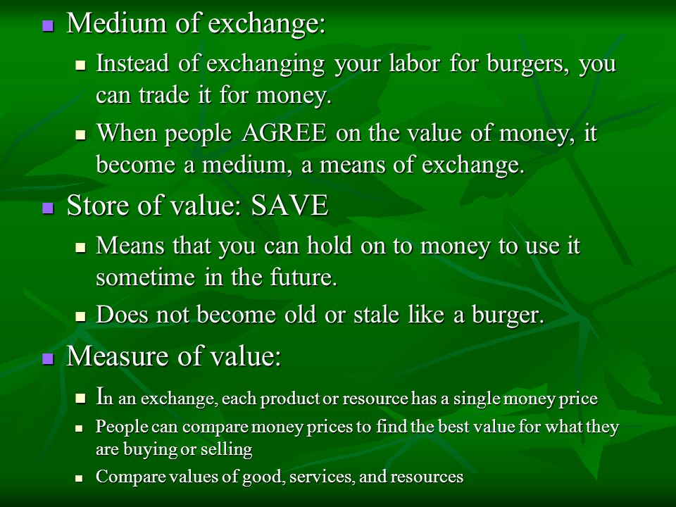 Medium of exchange: Medium of exchange: Instead of exchanging your labor for burgers, you can trade it for money. Instead of exchanging your labor for