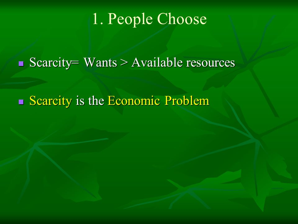 1. People Choose Scarcity= Wants > Available resources Scarcity= Wants > Available resources Scarcity is the Economic Problem Scarcity is the Economic