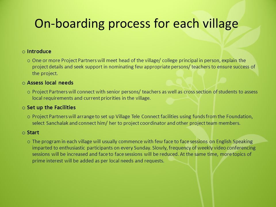 On-boarding process for each village o Introduce o One or more Project Partners will meet head of the village/ college principal in person, explain the project details and seek support in nominating few appropriate persons/ teachers to ensure success of the project.