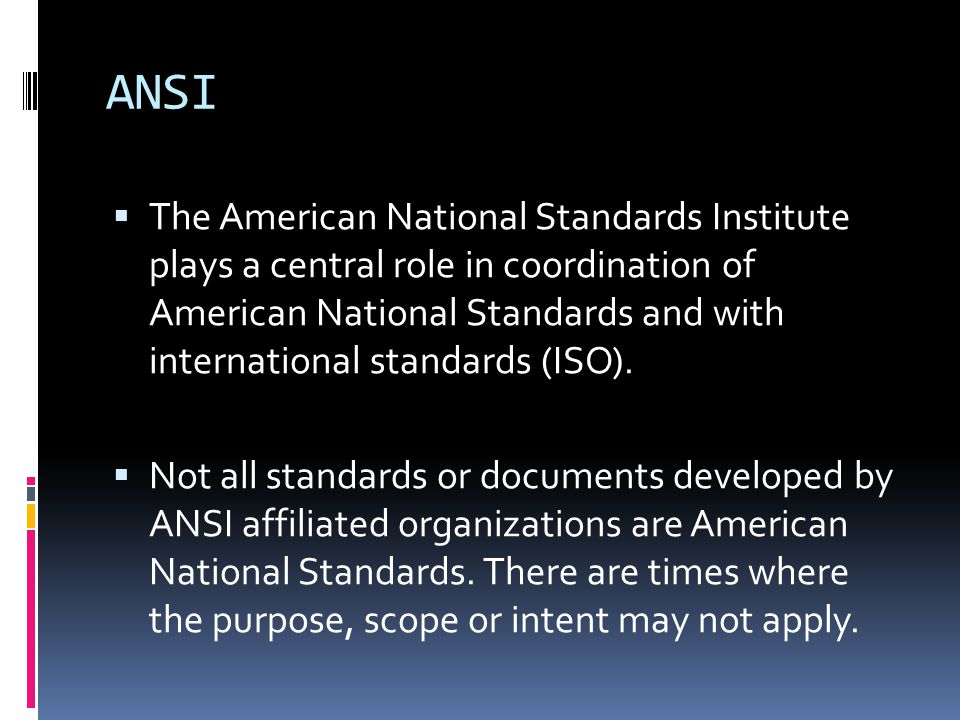 ANSI  The American National Standards Institute plays a central role in coordination of American National Standards and with international standards (ISO).
