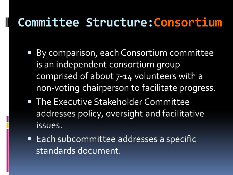 Committee Structure:Consortium  By comparison, each Consortium committee is an independent consortium group comprised of about 7-14 volunteers with a non-voting chairperson to facilitate progress.