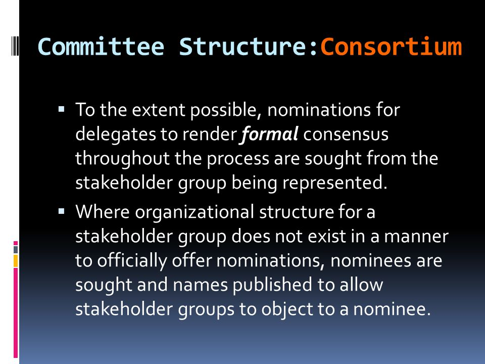 Committee Structure:Consortium  To the extent possible, nominations for delegates to render formal consensus throughout the process are sought from the stakeholder group being represented.