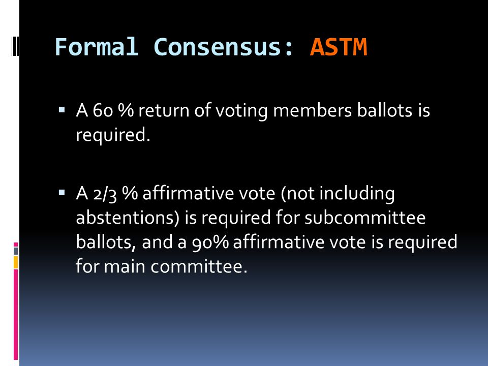 Formal Consensus: ASTM  A 60 % return of voting members ballots is required.