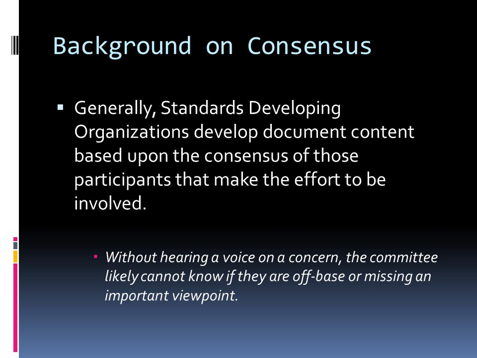 Background on Consensus  Generally, Standards Developing Organizations develop document content based upon the consensus of those participants that make the effort to be involved.