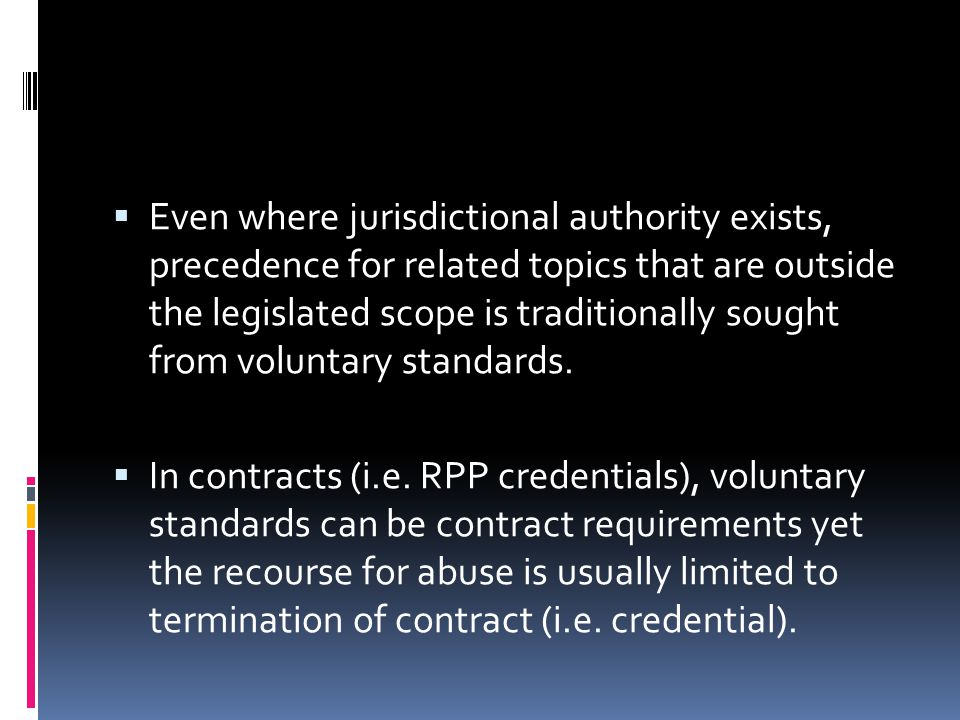  Even where jurisdictional authority exists, precedence for related topics that are outside the legislated scope is traditionally sought from voluntary standards.