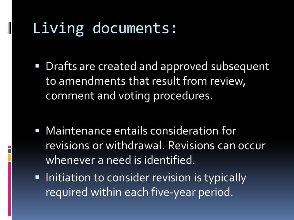 Living documents:  Drafts are created and approved subsequent to amendments that result from review, comment and voting procedures.