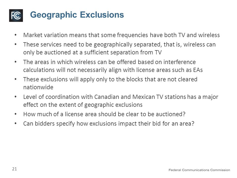 21 Geographic Exclusions Market variation means that some frequencies have both TV and wireless These services need to be geographically separated, that is, wireless can only be auctioned at a sufficient separation from TV The areas in which wireless can be offered based on interference calculations will not necessarily align with license areas such as EAs These exclusions will apply only to the blocks that are not cleared nationwide Level of coordination with Canadian and Mexican TV stations has a major effect on the extent of geographic exclusions How much of a license area should be clear to be auctioned.