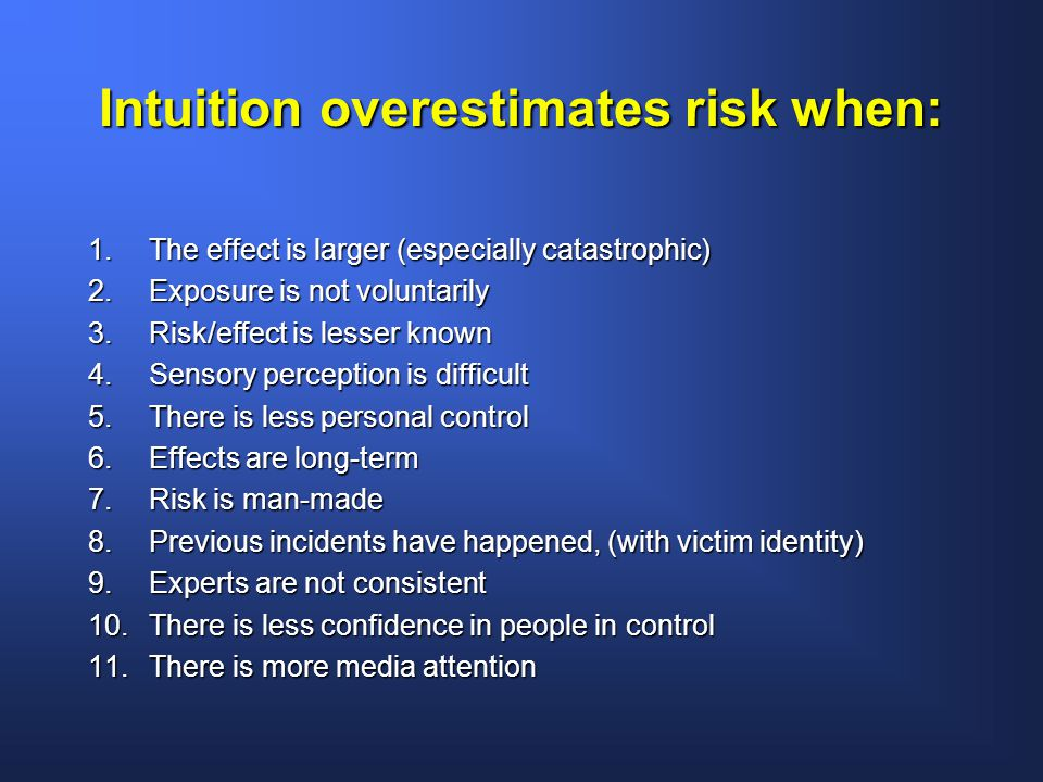 Intuition overestimates risk when: 1.The effect is larger (especially catastrophic) 2.Exposure is not voluntarily 3.Risk/effect is lesser known 4.Sensory perception is difficult 5.There is less personal control 6.Effects are long-term 7.Risk is man-made 8.Previous incidents have happened, (with victim identity) 9.Experts are not consistent 10.There is less confidence in people in control 11.There is more media attention