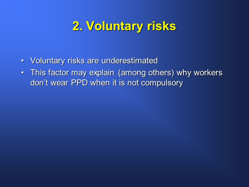 2. Voluntary risks Voluntary risks are underestimatedVoluntary risks are underestimated This factor may explain (among others) why workers don't wear