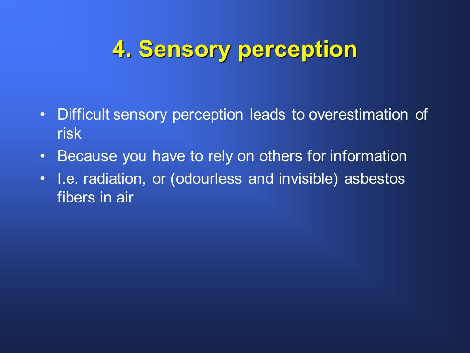 4. Sensory perception Difficult sensory perception leads to overestimation of risk Because you have to rely on others for information I.e. radiation,