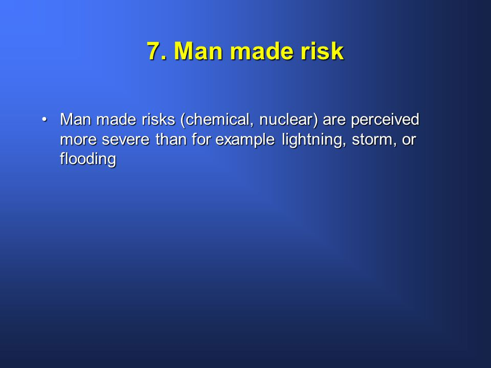 7. Man made risk Man made risks (chemical, nuclear) are perceived more severe than for example lightning, storm, or floodingMan made risks (chemical,