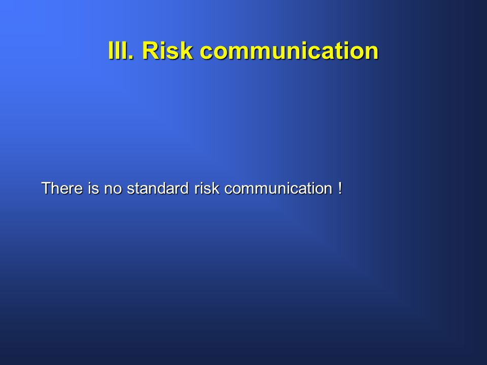 III. Risk communication There is no standard risk communication !