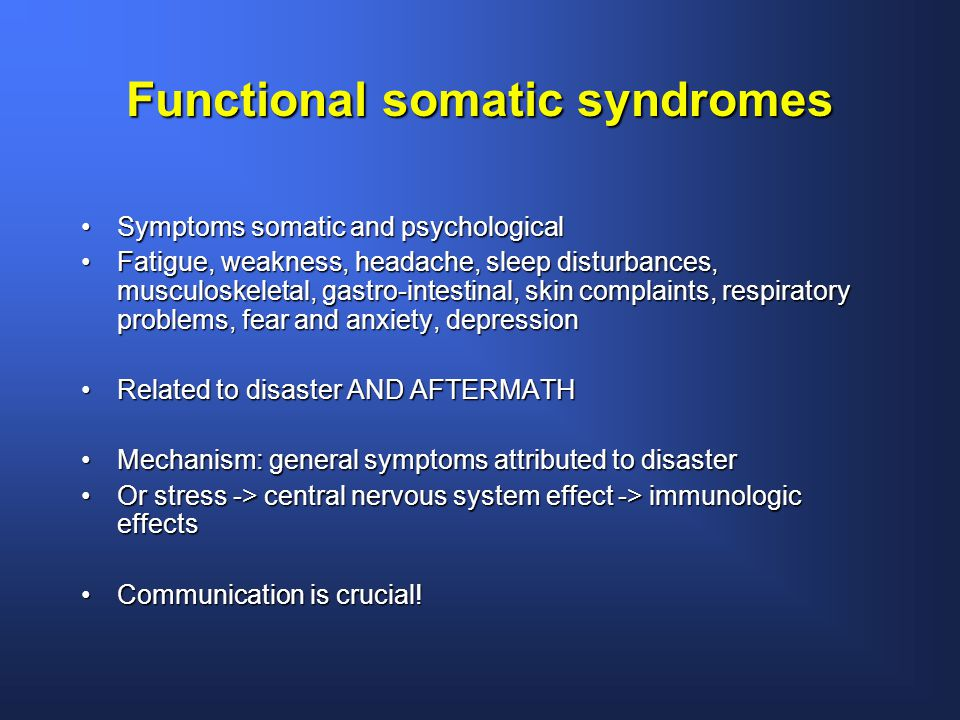 Functional somatic syndromes Symptoms somatic and psychologicalSymptoms somatic and psychological Fatigue, weakness, headache, sleep disturbances, musculoskeletal, gastro-intestinal, skin complaints, respiratory problems, fear and anxiety, depressionFatigue, weakness, headache, sleep disturbances, musculoskeletal, gastro-intestinal, skin complaints, respiratory problems, fear and anxiety, depression Related to disaster AND AFTERMATHRelated to disaster AND AFTERMATH Mechanism: general symptoms attributed to disasterMechanism: general symptoms attributed to disaster Or stress -> central nervous system effect -> immunologic effectsOr stress -> central nervous system effect -> immunologic effects Communication is crucial!Communication is crucial!
