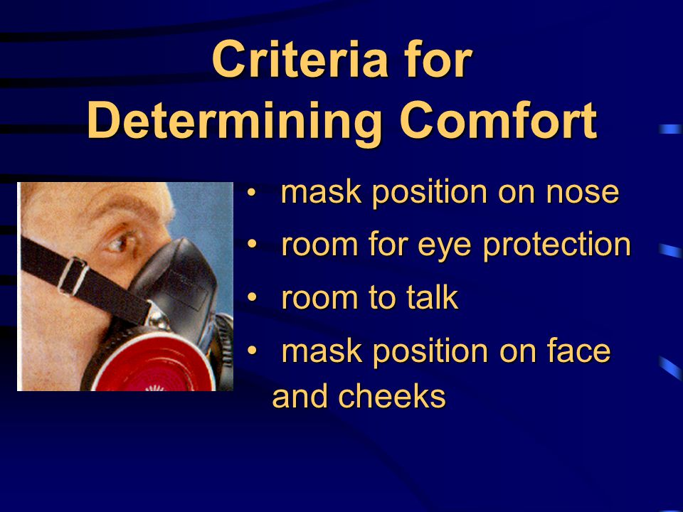 Criteria for Determining Comfort mask position on nose mask position on nose room for eye protection room for eye protection room to talk room to talk mask position on face and cheeks mask position on face and cheeks