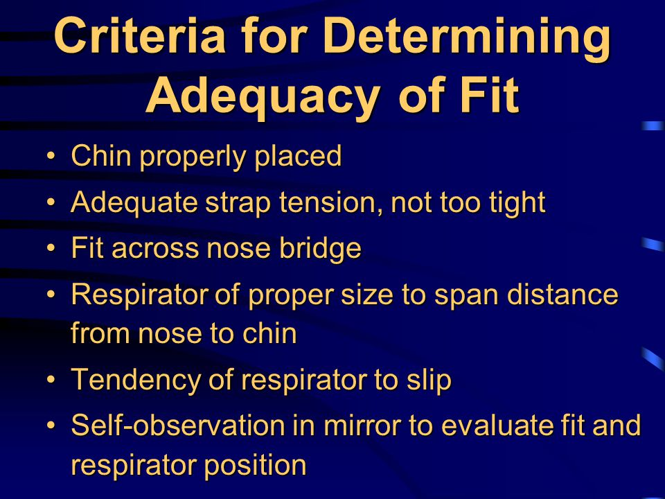 Criteria for Determining Adequacy of Fit Chin properly placedChin properly placed Adequate strap tension, not too tightAdequate strap tension, not too tight Fit across nose bridgeFit across nose bridge Respirator of proper size to span distance from nose to chinRespirator of proper size to span distance from nose to chin Tendency of respirator to slipTendency of respirator to slip Self-observation in mirror to evaluate fit and respirator positionSelf-observation in mirror to evaluate fit and respirator position