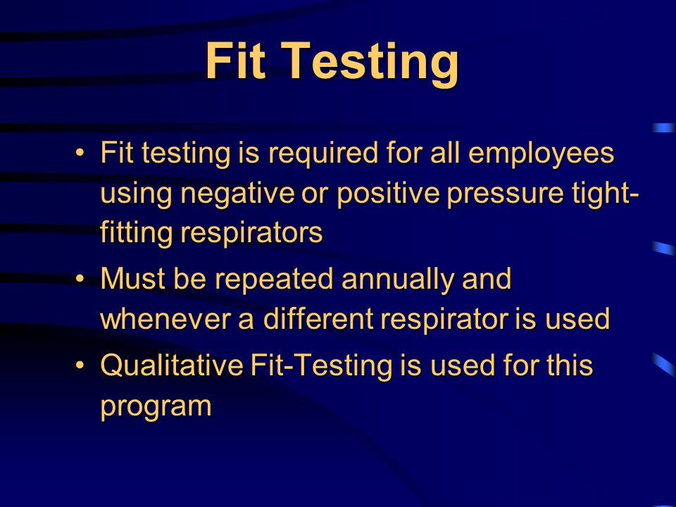 Fit Testing Fit testing is required for all employees using negative or positive pressure tight- fitting respiratorsFit testing is required for all employees using negative or positive pressure tight- fitting respirators Must be repeated annually and whenever a different respirator is usedMust be repeated annually and whenever a different respirator is used Qualitative Fit-Testing is used for this programQualitative Fit-Testing is used for this program
