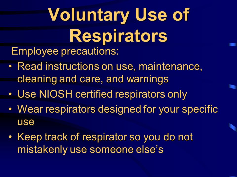Medical Surveillance Medical evaluations must be provided to determine each employee's fitness to wear a respiratorMedical evaluations must be provided to determine each employee's fitness to wear a respirator These evaluations are required for allThese evaluations are required for all respirator users except for employees who voluntarily use dust masks and for the use of escape-only respirators respirator users except for employees who voluntarily use dust masks and for the use of escape-only respirators Medical evaluation records will be retained for 30 years beyond the employee's employmentMedical evaluation records will be retained for 30 years beyond the employee's employment