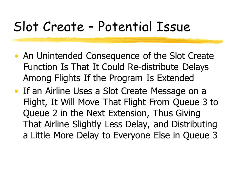 Slot Create – Potential Issue An Unintended Consequence of the Slot Create Function Is That It Could Re-distribute Delays Among Flights If the Program Is Extended If an Airline Uses a Slot Create Message on a Flight, It Will Move That Flight From Queue 3 to Queue 2 in the Next Extension, Thus Giving That Airline Slightly Less Delay, and Distributing a Little More Delay to Everyone Else in Queue 3
