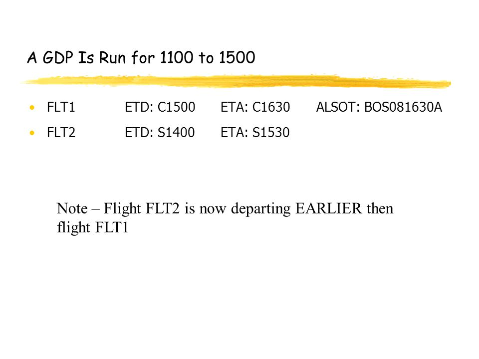 A GDP Is Run for 1100 to 1500 FLT1ETD: C1500ETA: C1630ALSOT: BOS081630A FLT2ETD: S1400ETA: S1530 Note – Flight FLT2 is now departing EARLIER then flight FLT1