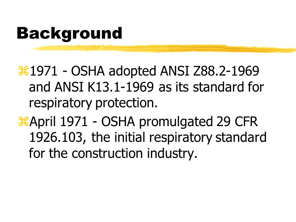 Background z1971 - OSHA adopted ANSI Z88.2-1969 and ANSI K13.1-1969 as its standard for respiratory protection.