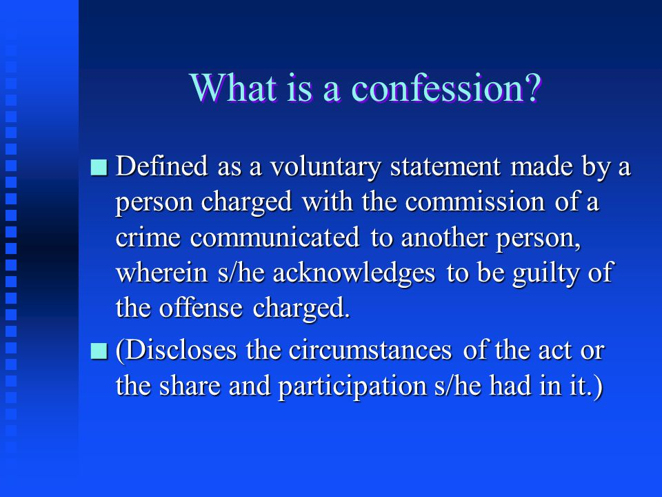 Confessions n A defendant's statement is a confession when the statement is a conscious acknowledgment of guilt (all the elements of a crime) by an ac