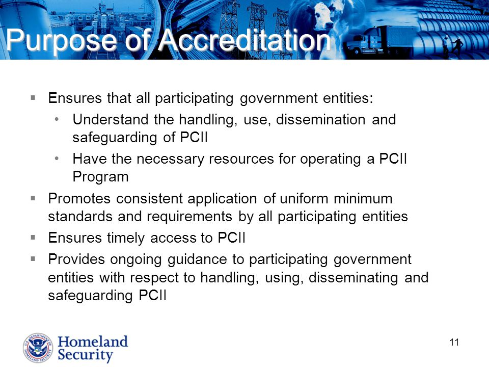 11 Purpose of Accreditation  Ensures that all participating government entities: Understand the handling, use, dissemination and safeguarding of PCII Have the necessary resources for operating a PCII Program  Promotes consistent application of uniform minimum standards and requirements by all participating entities  Ensures timely access to PCII  Provides ongoing guidance to participating government entities with respect to handling, using, disseminating and safeguarding PCII