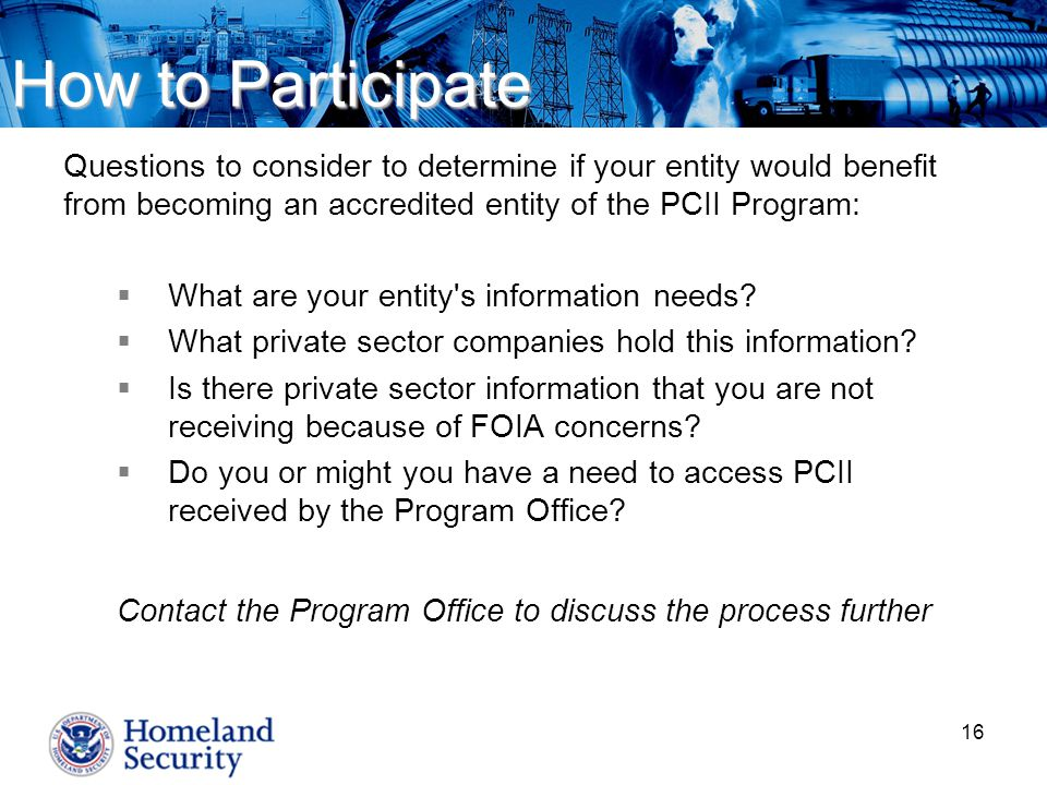 16 Questions to consider to determine if your entity would benefit from becoming an accredited entity of the PCII Program:  What are your entity s information needs.