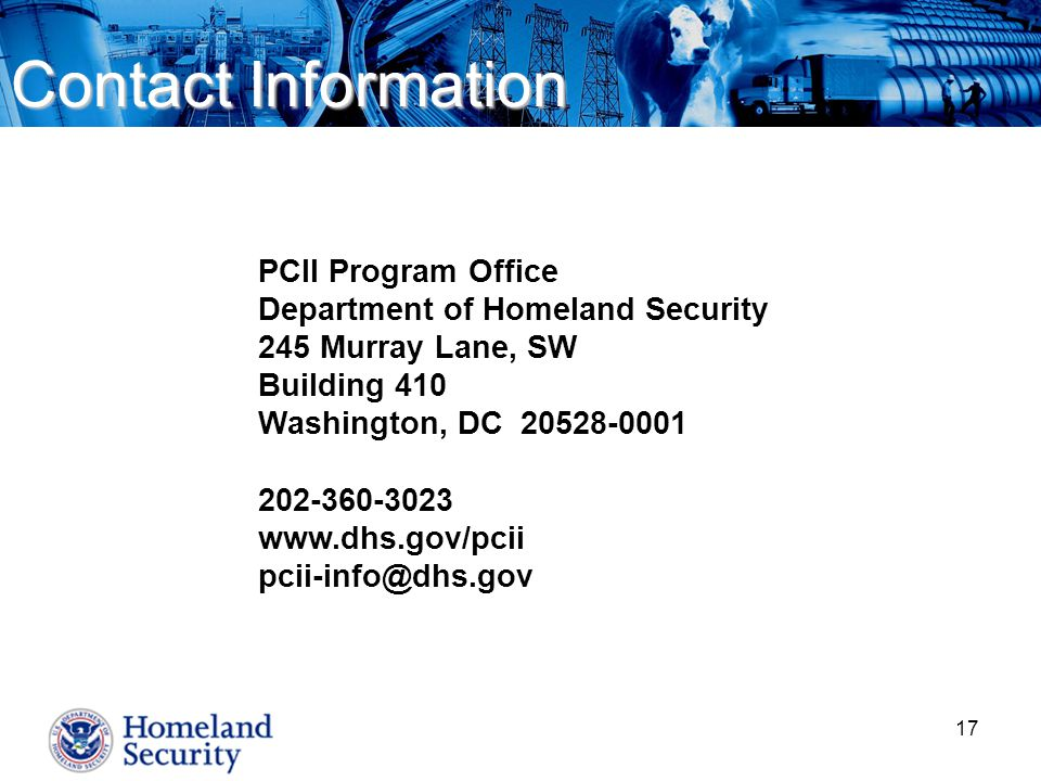 17 PCII Program Office Department of Homeland Security 245 Murray Lane, SW Building 410 Washington, DC 20528-0001 202-360-3023 www.dhs.gov/pcii pcii-info@dhs.gov Contact Information