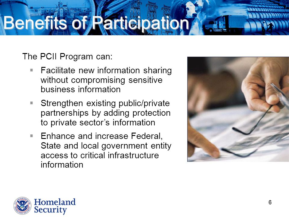 6 Benefits of Participation The PCII Program can:  Facilitate new information sharing without compromising sensitive business information  Strengthen existing public/private partnerships by adding protection to private sector's information  Enhance and increase Federal, State and local government entity access to critical infrastructure information