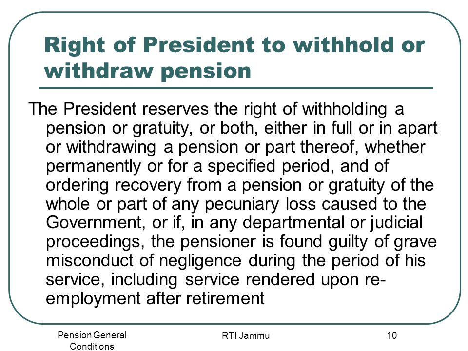 Pension General Conditions RTI Jammu 10 Right of President to withhold or withdraw pension The President reserves the right of withholding a pension o