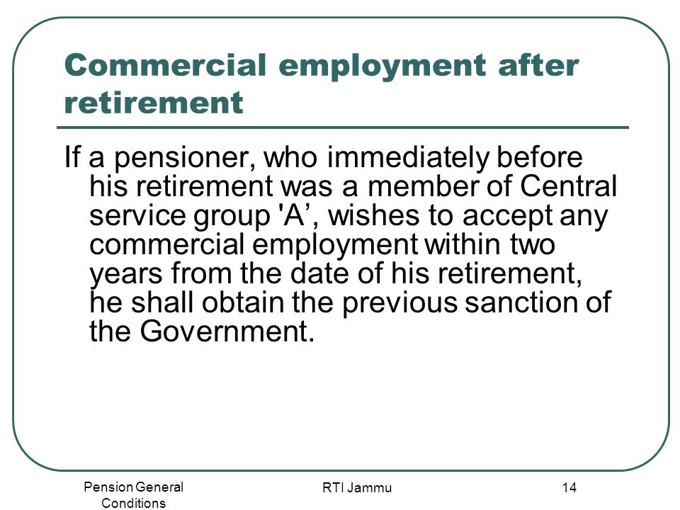 Pension General Conditions RTI Jammu 14 Commercial employment after retirement If a pensioner, who immediately before his retirement was a member of C