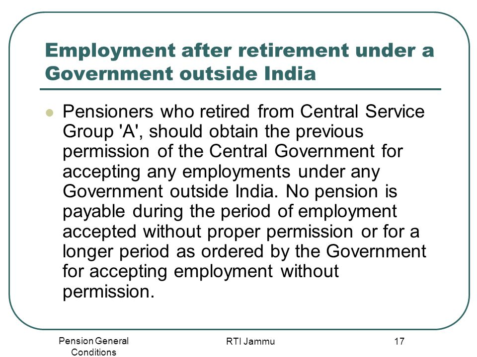 Pension General Conditions RTI Jammu 17 Employment after retirement under a Government outside India Pensioners who retired from Central Service Group
