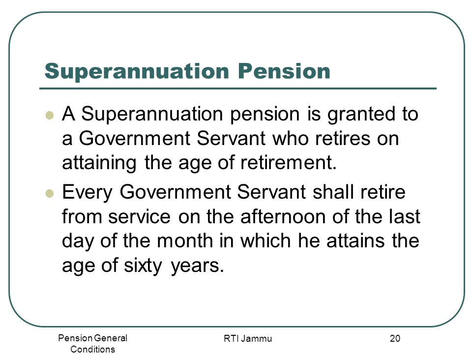 Pension General Conditions RTI Jammu 20 Superannuation Pension A Superannuation pension is granted to a Government Servant who retires on attaining th