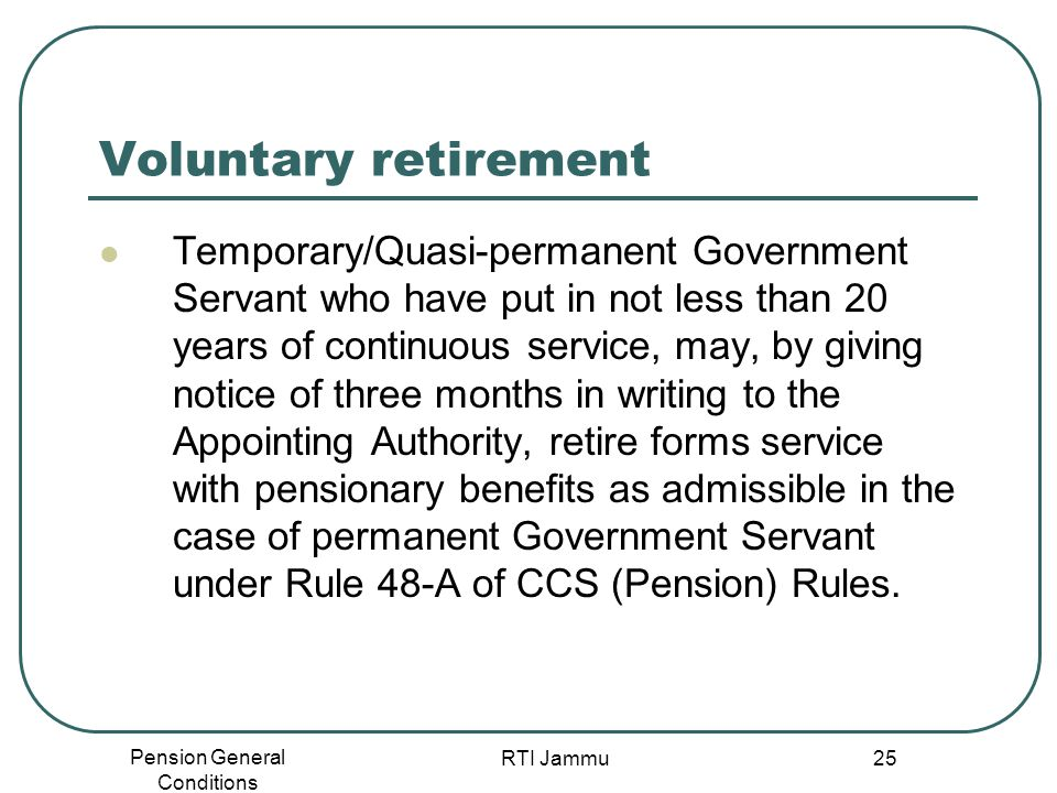 Pension General Conditions RTI Jammu 25 Voluntary retirement Temporary/Quasi-permanent Government Servant who have put in not less than 20 years of co