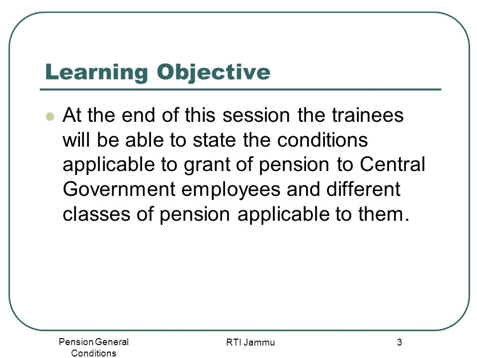 Pension General Conditions RTI Jammu 3 Learning Objective At the end of this session the trainees will be able to state the conditions applicable to g