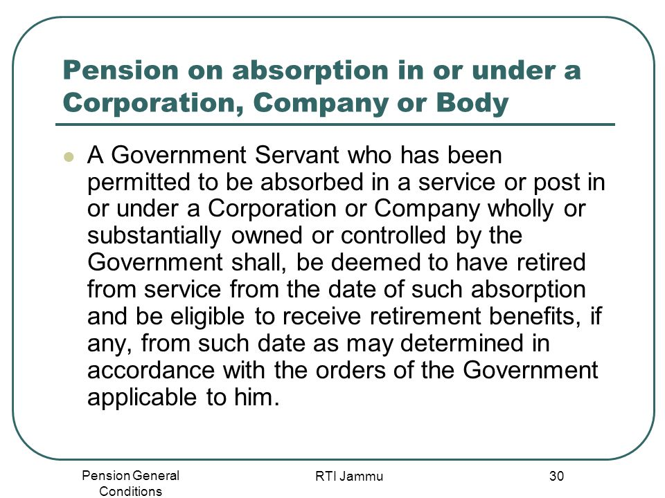 Pension General Conditions RTI Jammu 30 Pension on absorption in or under a Corporation, Company or Body A Government Servant who has been permitted t