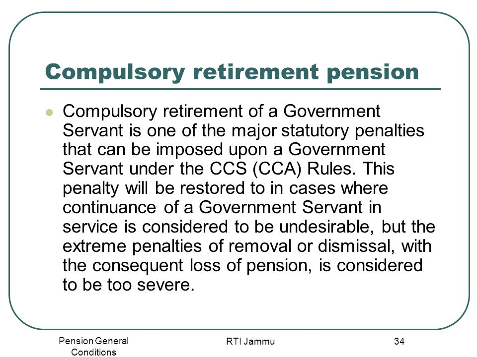 Pension General Conditions RTI Jammu 34 Compulsory retirement pension Compulsory retirement of a Government Servant is one of the major statutory pena