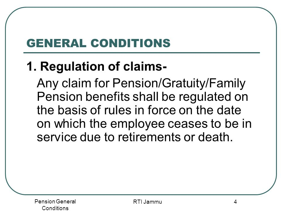 Pension General Conditions RTI Jammu 4 GENERAL CONDITIONS 1. Regulation of claims- Any claim for Pension/Gratuity/Family Pension benefits shall be reg