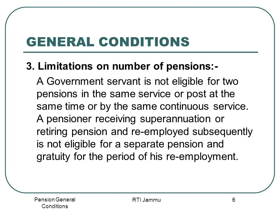 Pension General Conditions RTI Jammu 6 GENERAL CONDITIONS 3. Limitations on number of pensions:- A Government servant is not eligible for two pensions