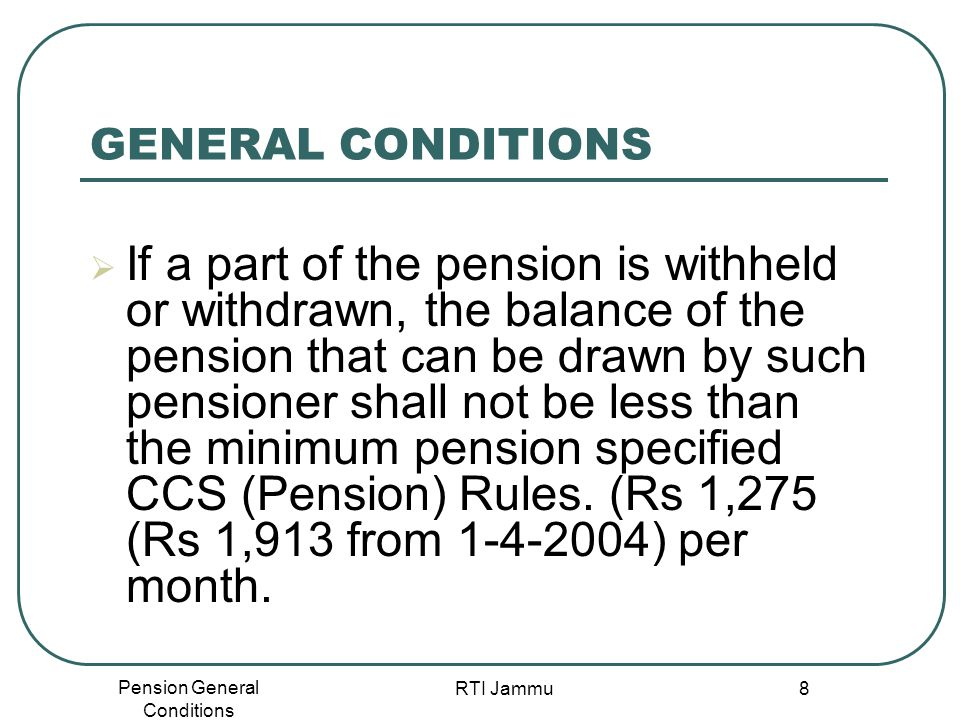 Pension General Conditions RTI Jammu 8 GENERAL CONDITIONS  If a part of the pension is withheld or withdrawn, the balance of the pension that can be