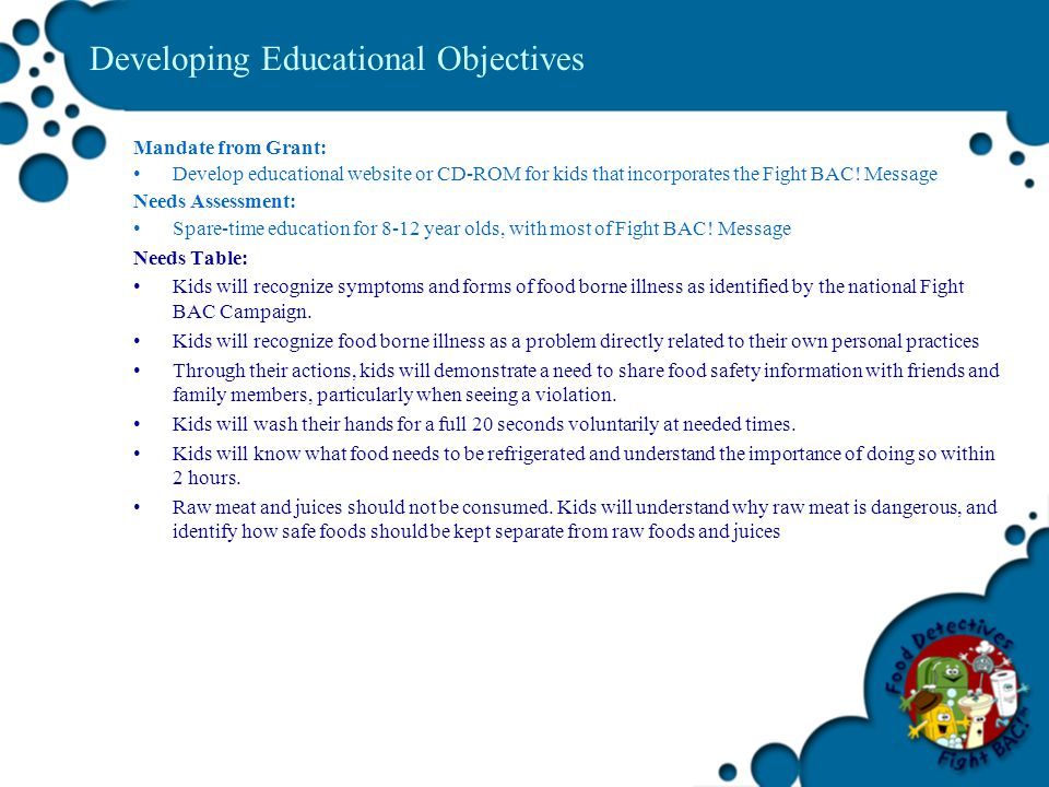 Breakdown of Educational Objectives: Needs Table Kids will recognize symptoms and forms of food borne illness as identified by the national Fight BAC Campaign.
