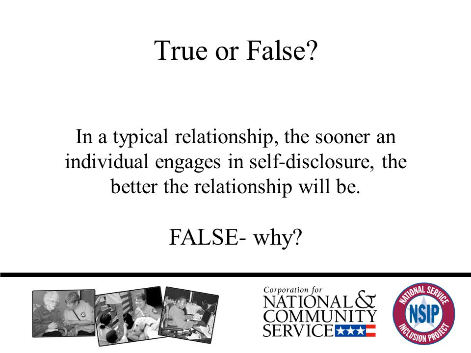 In a typical relationship, the sooner an individual engages in self-disclosure, the better the relationship will be.